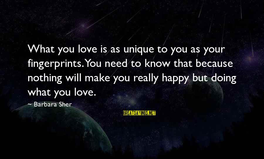 Make You Happy Sayings By Barbara Sher: What you love is as unique to you as your fingerprints. You need to know