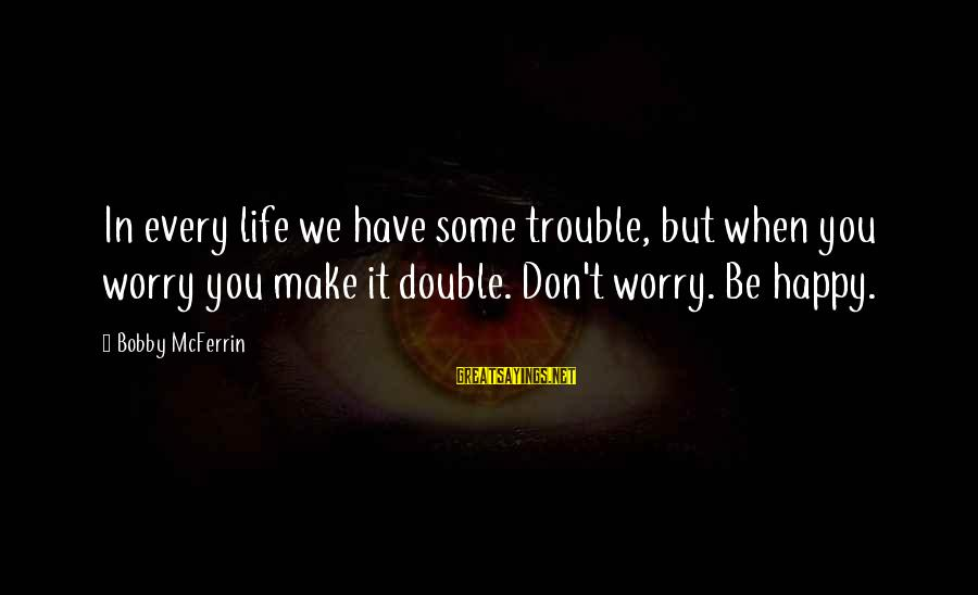 Make You Happy Sayings By Bobby McFerrin: In every life we have some trouble, but when you worry you make it double.