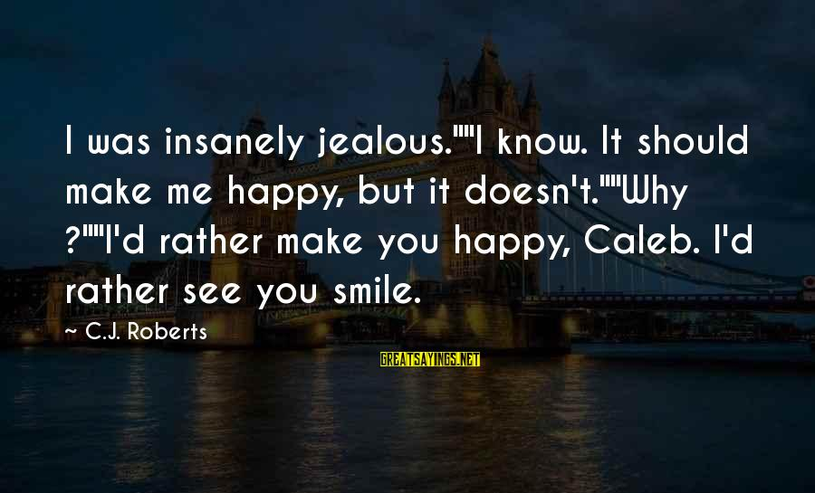 """Make You Happy Sayings By C.J. Roberts: I was insanely jealous.""""""""I know. It should make me happy, but it doesn't.""""""""Why ?""""""""I'd rather"""