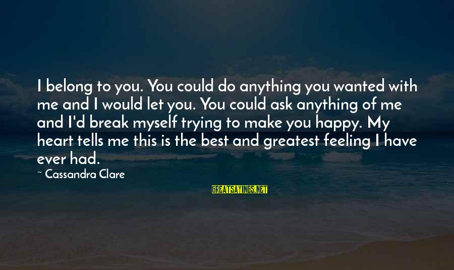 Make You Happy Sayings By Cassandra Clare: I belong to you. You could do anything you wanted with me and I would