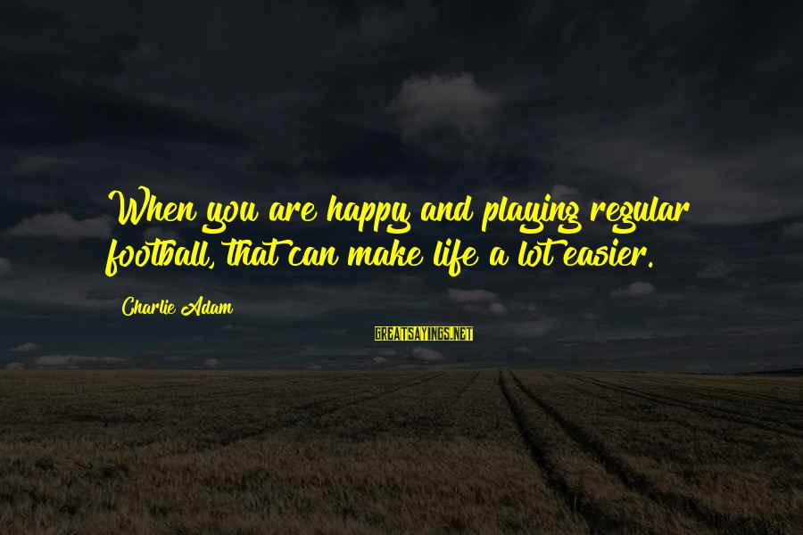 Make You Happy Sayings By Charlie Adam: When you are happy and playing regular football, that can make life a lot easier.