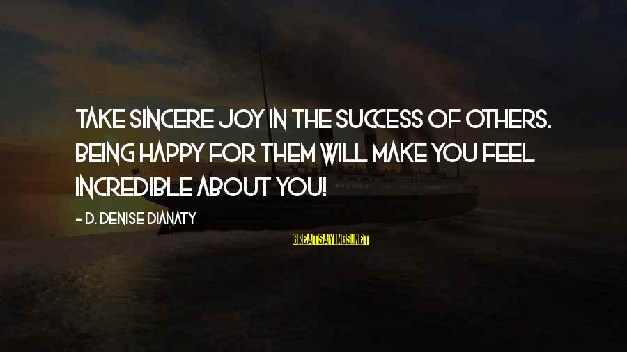 Make You Happy Sayings By D. Denise Dianaty: Take sincere joy in the success of others. Being happy for them will make you