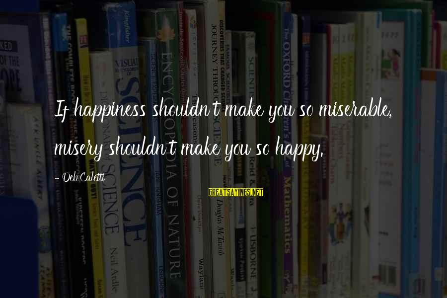 Make You Happy Sayings By Deb Caletti: If happiness shouldn't make you so miserable, misery shouldn't make you so happy.