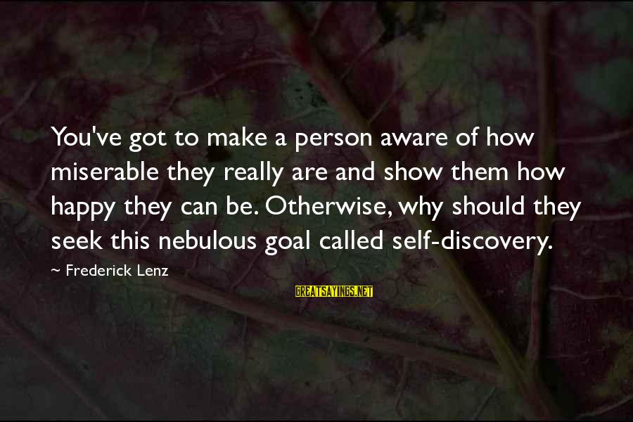 Make You Happy Sayings By Frederick Lenz: You've got to make a person aware of how miserable they really are and show