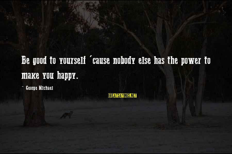 Make You Happy Sayings By George Michael: Be good to yourself 'cause nobody else has the power to make you happy.