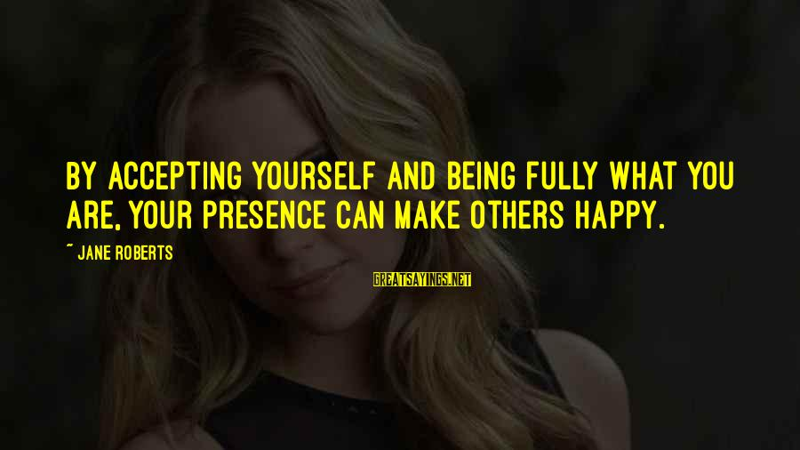 Make You Happy Sayings By Jane Roberts: By accepting yourself and being fully what you are, your presence can make others happy.