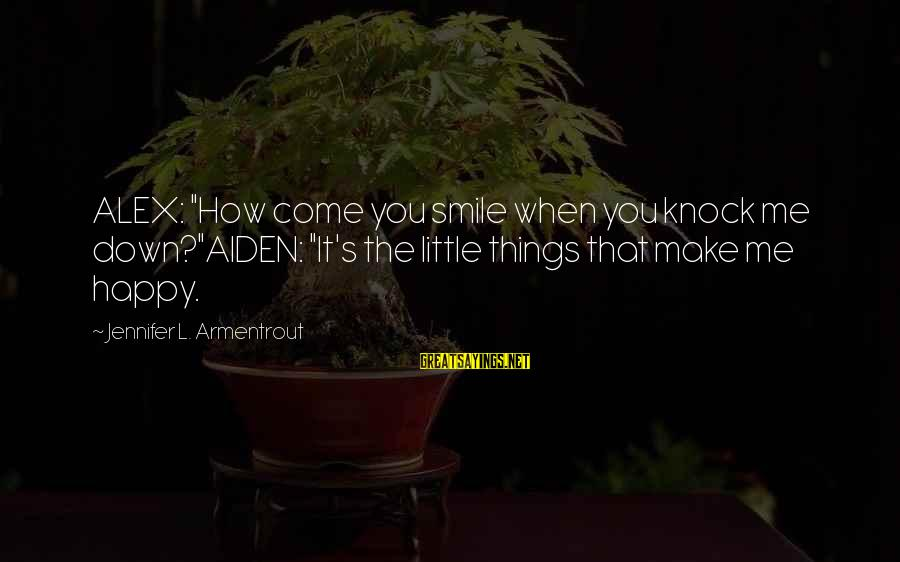 """Make You Happy Sayings By Jennifer L. Armentrout: ALEX: """"How come you smile when you knock me down?""""AIDEN: """"It's the little things that"""