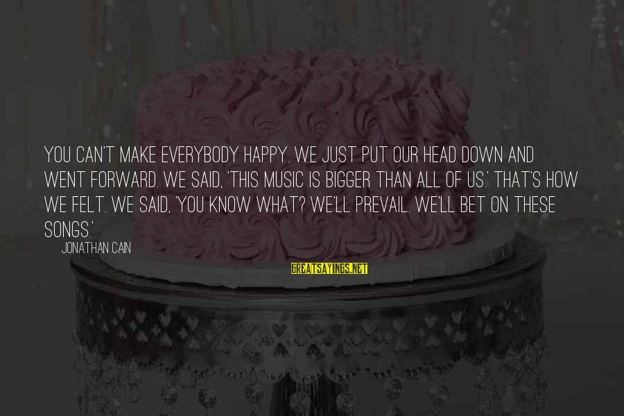 Make You Happy Sayings By Jonathan Cain: You can't make everybody happy. We just put our head down and went forward. We