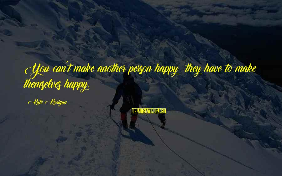 Make You Happy Sayings By Kate Kerrigan: You can't make another person happy: they have to make themselves happy.