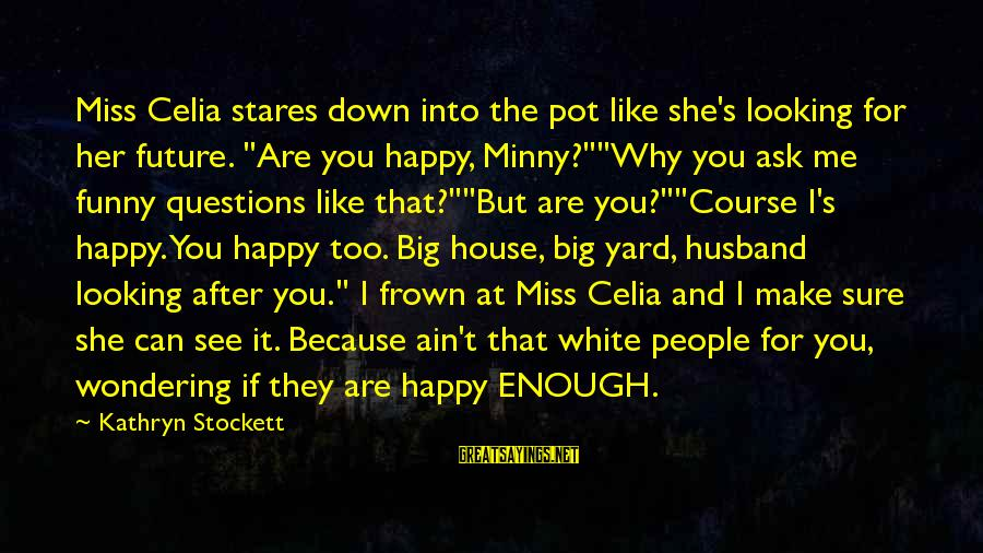 """Make You Happy Sayings By Kathryn Stockett: Miss Celia stares down into the pot like she's looking for her future. """"Are you"""