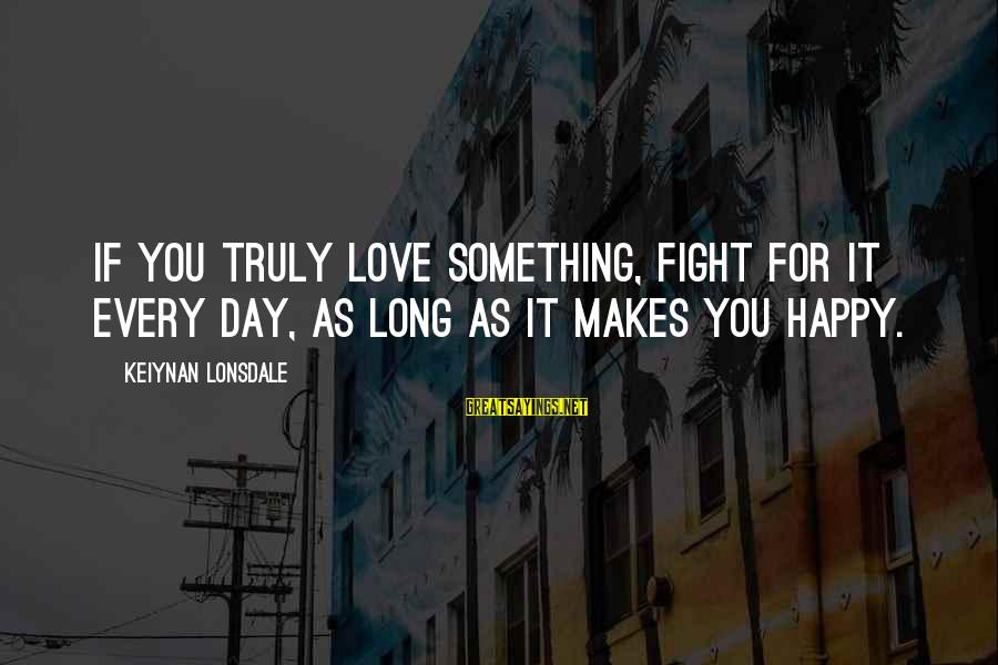 Make You Happy Sayings By Keiynan Lonsdale: If you truly love something, fight for it every day, as long as it makes