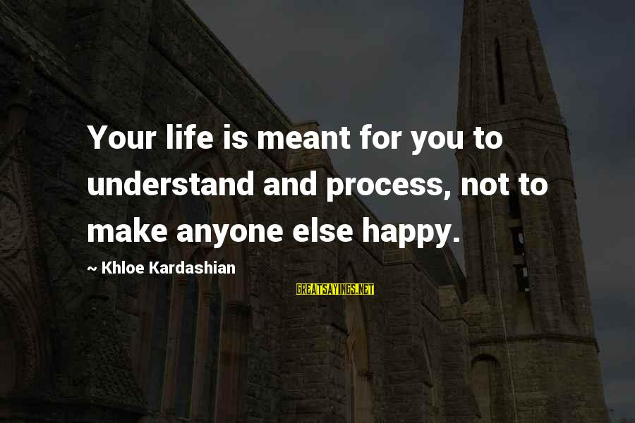 Make You Happy Sayings By Khloe Kardashian: Your life is meant for you to understand and process, not to make anyone else