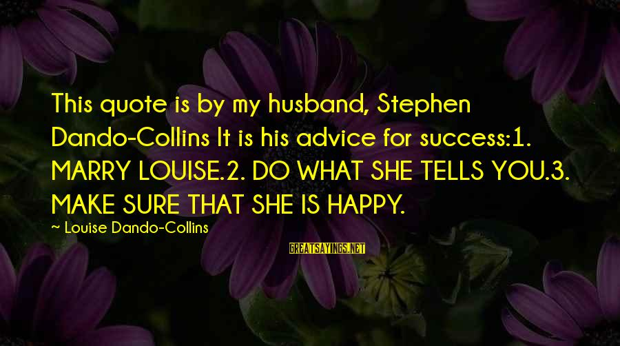 Make You Happy Sayings By Louise Dando-Collins: This quote is by my husband, Stephen Dando-Collins It is his advice for success:1. MARRY