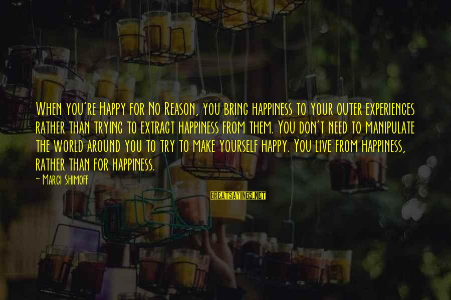 Make You Happy Sayings By Marci Shimoff: When you're Happy for No Reason, you bring happiness to your outer experiences rather than