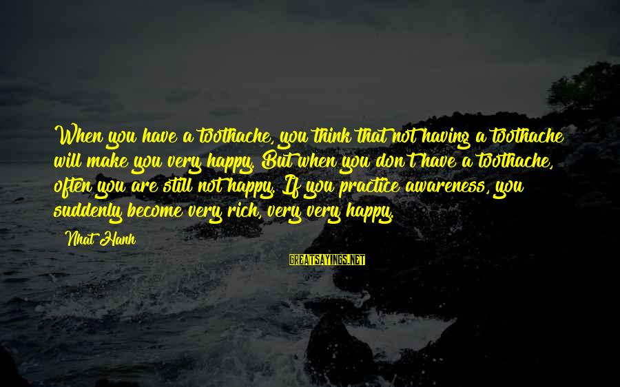 Make You Happy Sayings By Nhat Hanh: When you have a toothache, you think that not having a toothache will make you