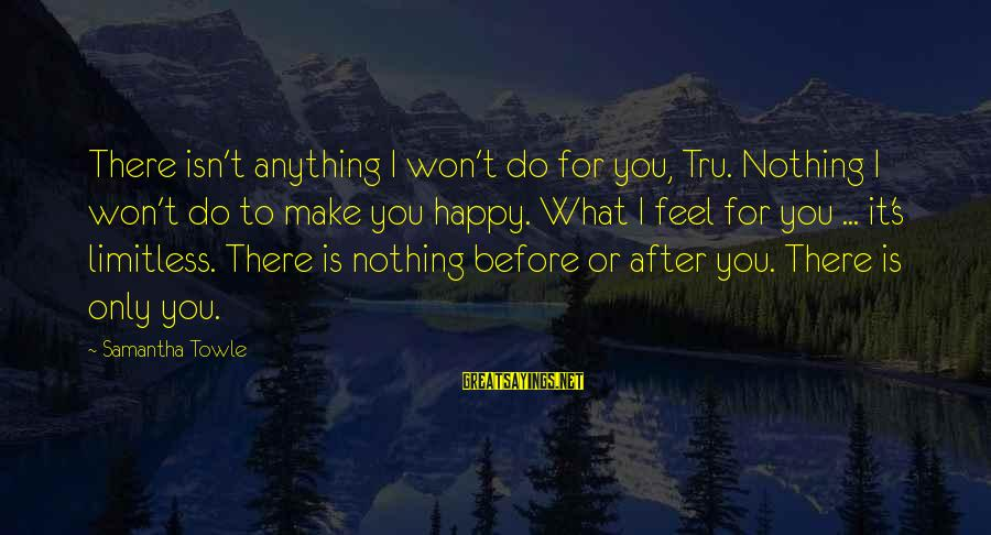 Make You Happy Sayings By Samantha Towle: There isn't anything I won't do for you, Tru. Nothing I won't do to make