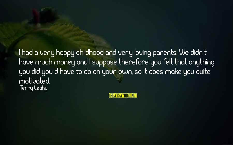 Make You Happy Sayings By Terry Leahy: I had a very happy childhood and very loving parents. We didn't have much money