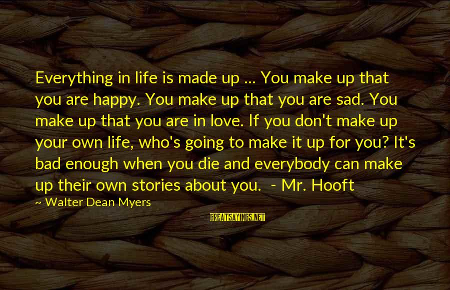 Make You Happy Sayings By Walter Dean Myers: Everything in life is made up ... You make up that you are happy. You