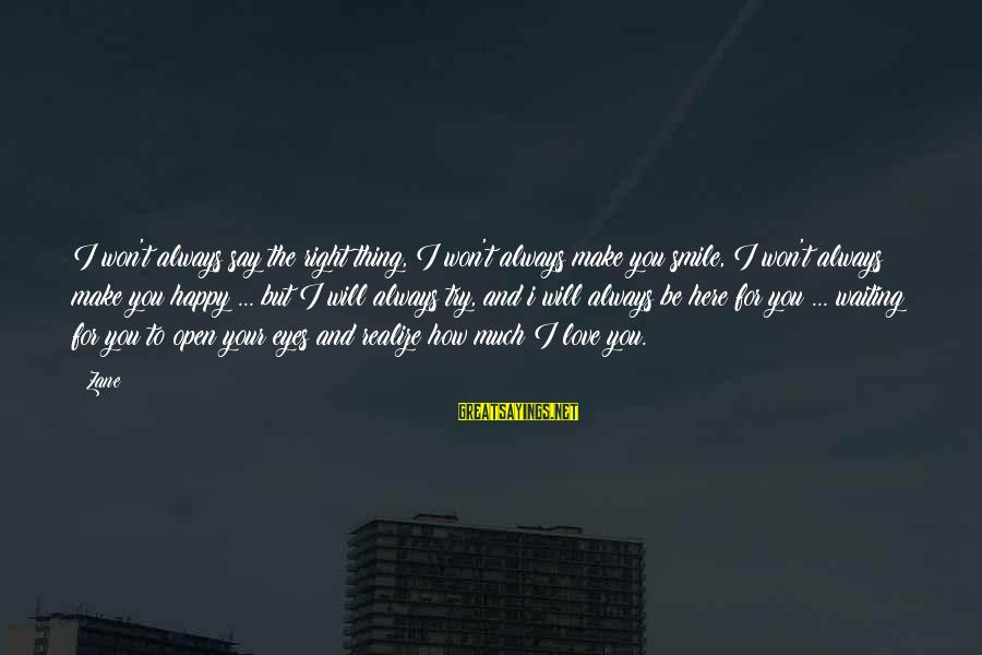 Make You Happy Sayings By Zane: I won't always say the right thing, I won't always make you smile, I won't
