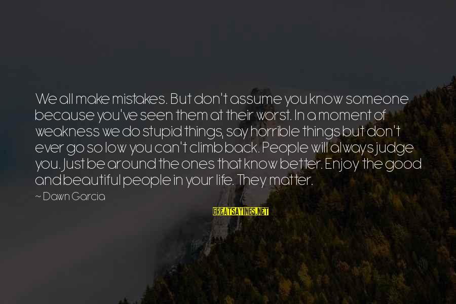 Make Your Life Beautiful Sayings By Dawn Garcia: We all make mistakes. But don't assume you know someone because you've seen them at
