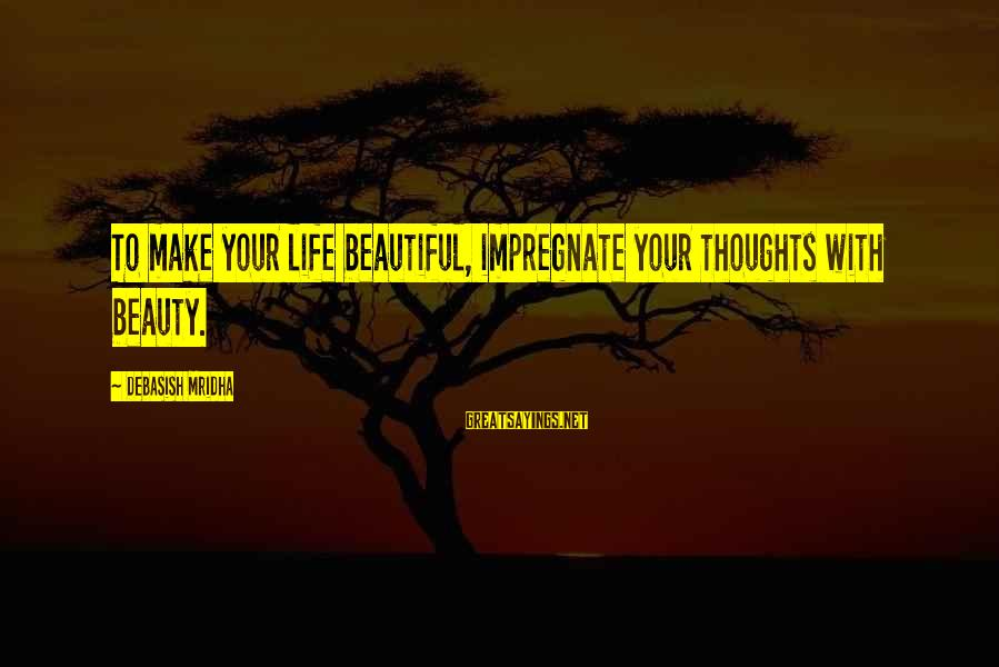 Make Your Life Beautiful Sayings By Debasish Mridha: To make your life beautiful, impregnate your thoughts with beauty.