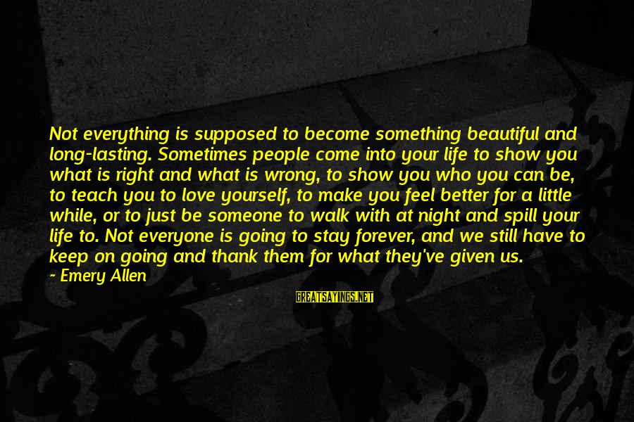 Make Your Life Beautiful Sayings By Emery Allen: Not everything is supposed to become something beautiful and long-lasting. Sometimes people come into your