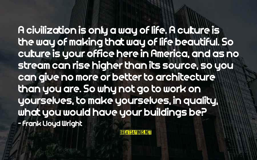 Make Your Life Beautiful Sayings By Frank Lloyd Wright: A civilization is only a way of life. A culture is the way of making