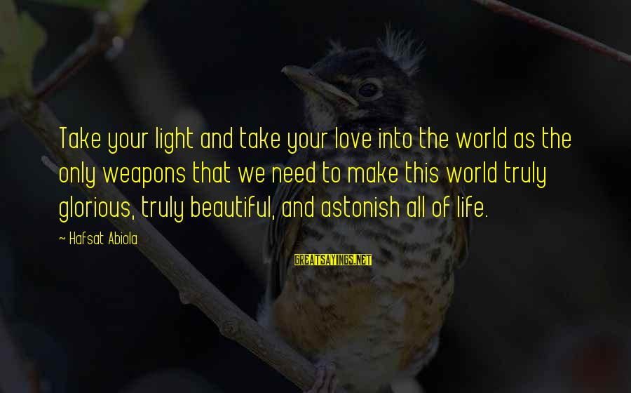 Make Your Life Beautiful Sayings By Hafsat Abiola: Take your light and take your love into the world as the only weapons that