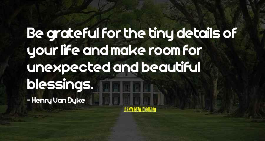 Make Your Life Beautiful Sayings By Henry Van Dyke: Be grateful for the tiny details of your life and make room for unexpected and