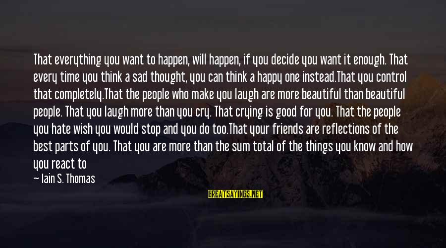 Make Your Life Beautiful Sayings By Iain S. Thomas: That everything you want to happen, will happen, if you decide you want it enough.