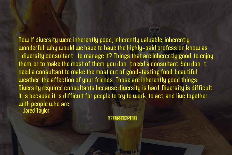Make Your Life Beautiful Sayings By Jared Taylor: Now If diversity were inherently good, inherently valuable, inherently wonderful, why would we have to