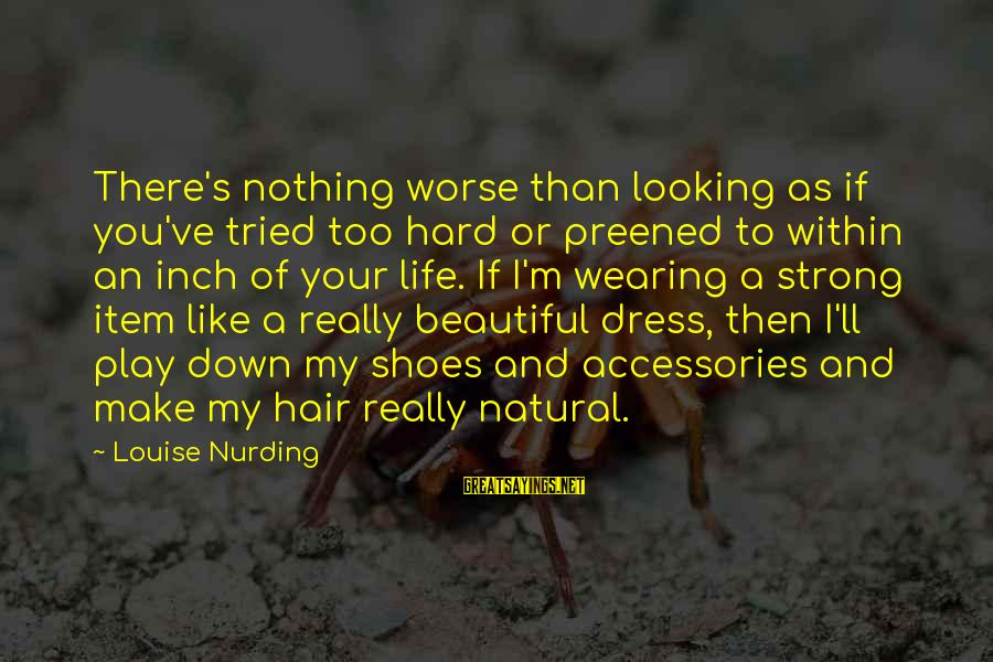 Make Your Life Beautiful Sayings By Louise Nurding: There's nothing worse than looking as if you've tried too hard or preened to within