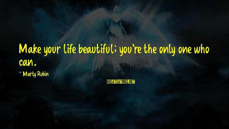 Make Your Life Beautiful Sayings By Marty Rubin: Make your life beautiful; you're the only one who can.