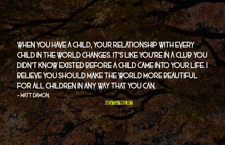 Make Your Life Beautiful Sayings By Matt Damon: When you have a child, your relationship with every child in the world changes. It's