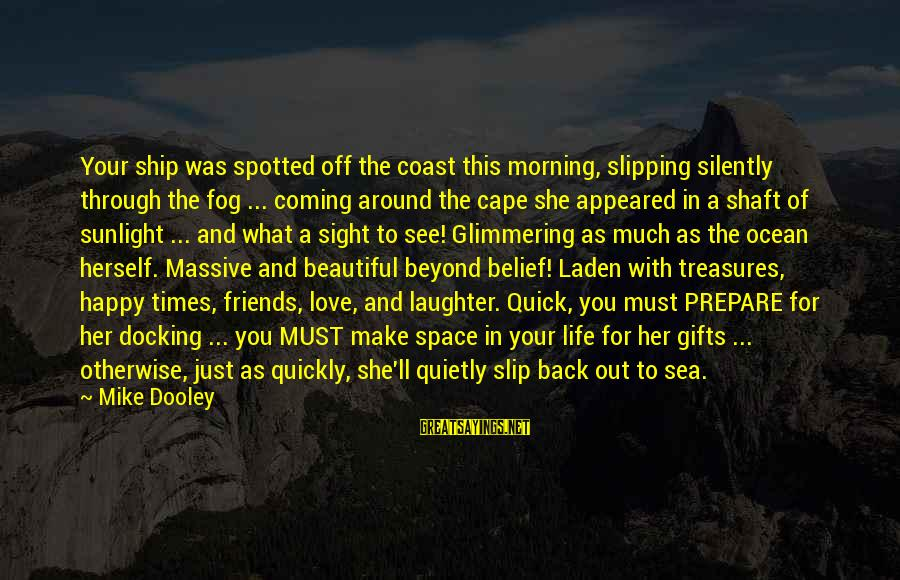 Make Your Life Beautiful Sayings By Mike Dooley: Your ship was spotted off the coast this morning, slipping silently through the fog ...