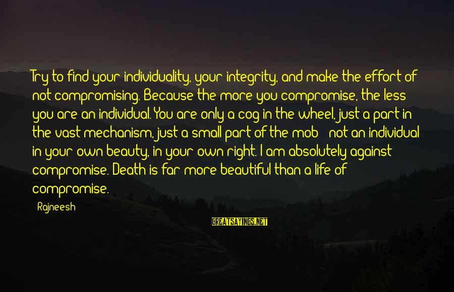 Make Your Life Beautiful Sayings By Rajneesh: Try to find your individuality, your integrity, and make the effort of not compromising. Because
