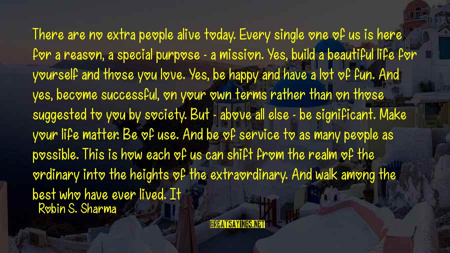 Make Your Life Beautiful Sayings By Robin S. Sharma: There are no extra people alive today. Every single one of us is here for