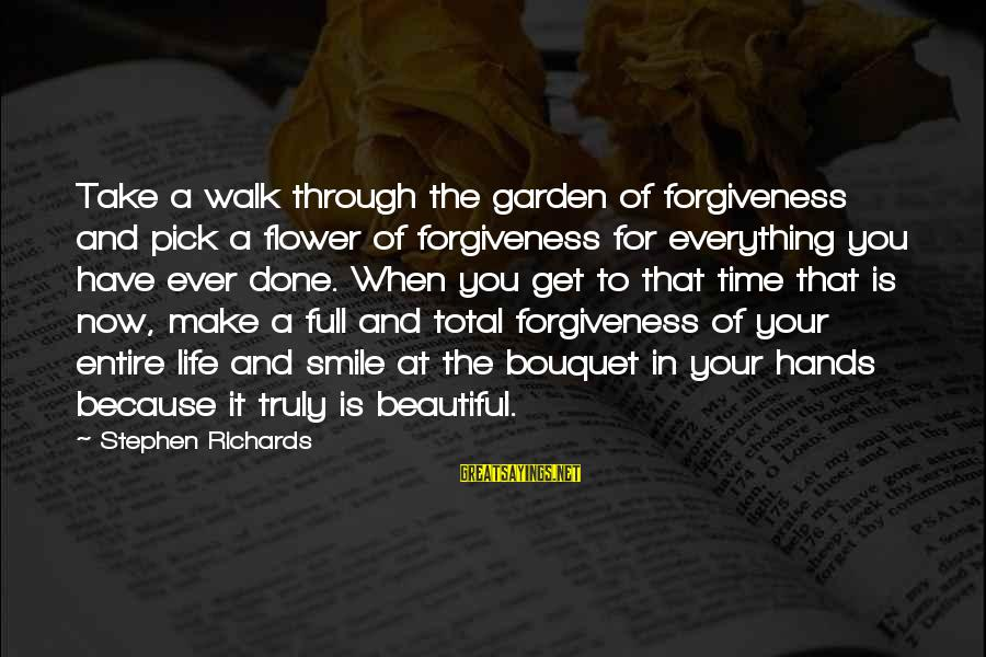 Make Your Life Beautiful Sayings By Stephen Richards: Take a walk through the garden of forgiveness and pick a flower of forgiveness for