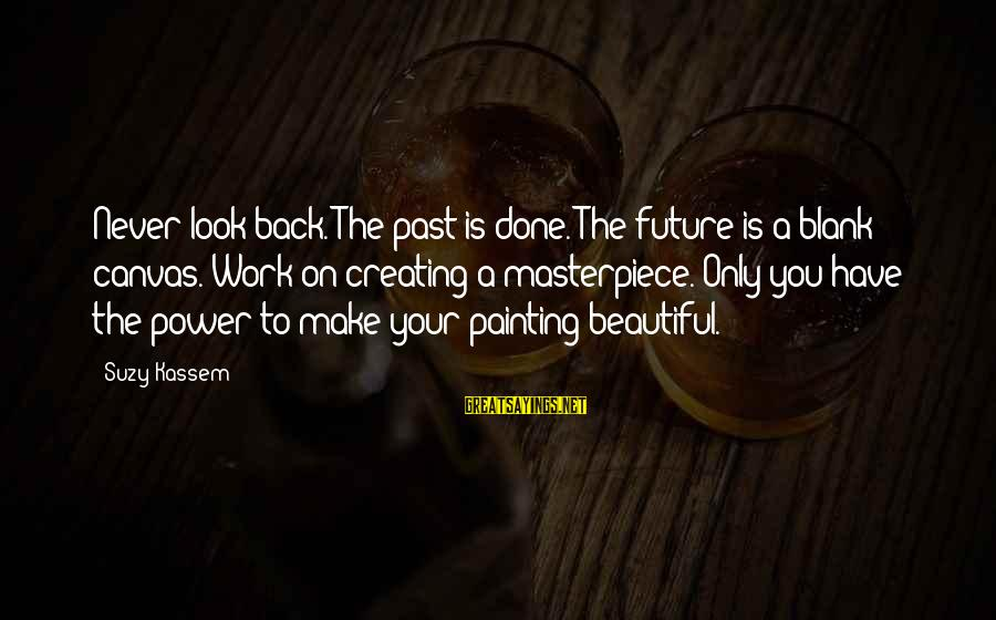 Make Your Life Beautiful Sayings By Suzy Kassem: Never look back. The past is done. The future is a blank canvas. Work on