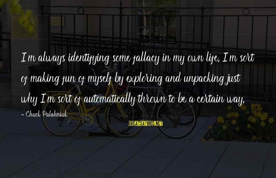 Making Fun Of Life Sayings By Chuck Palahniuk: I'm always identifying some fallacy in my own life. I'm sort of making fun of