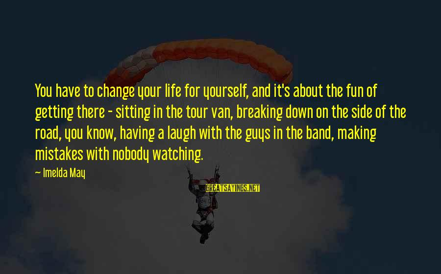 Making Fun Of Life Sayings By Imelda May: You have to change your life for yourself, and it's about the fun of getting