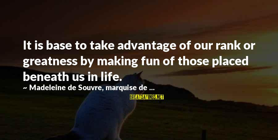 Making Fun Of Life Sayings By Madeleine De Souvre, Marquise De ...: It is base to take advantage of our rank or greatness by making fun of