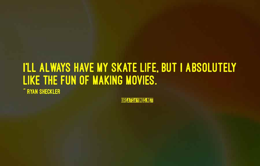 Making Fun Of Life Sayings By Ryan Sheckler: I'll always have my skate life, but I absolutely like the fun of making movies.