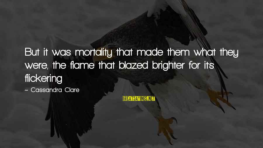 Making Fun Of Someone's Weight Sayings By Cassandra Clare: But it was mortality that made them what they were, the flame that blazed brighter
