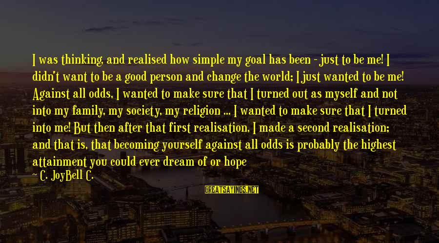 Making It Against All Odds Sayings By C. JoyBell C.: I was thinking, and realised how simple my goal has been - just to be