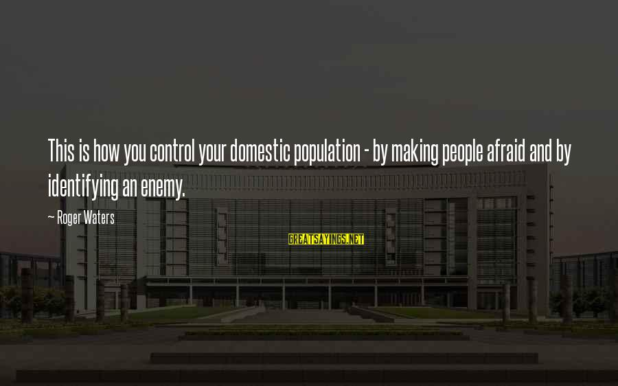 Making It Through Hard Times Together Sayings By Roger Waters: This is how you control your domestic population - by making people afraid and by