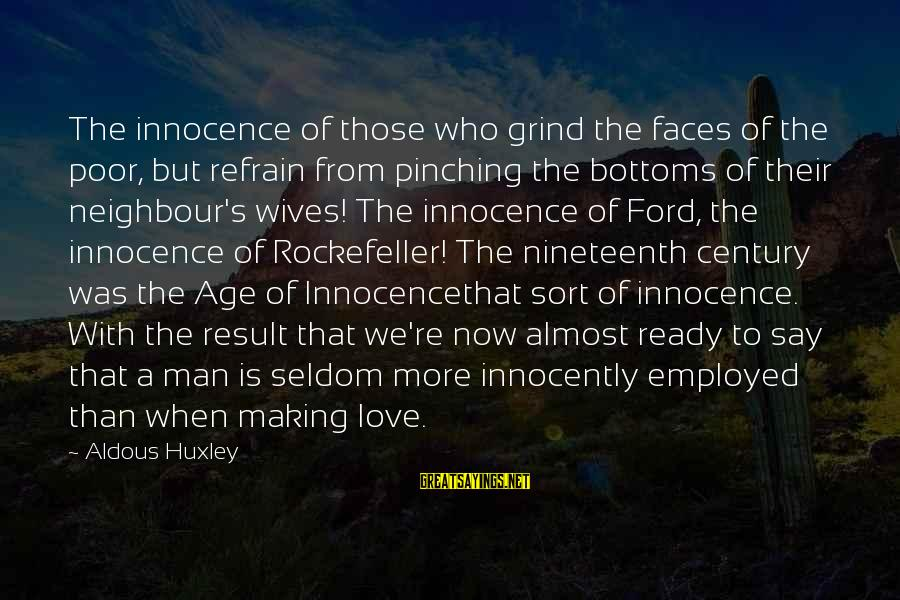 Making Love Faces Sayings By Aldous Huxley: The innocence of those who grind the faces of the poor, but refrain from pinching