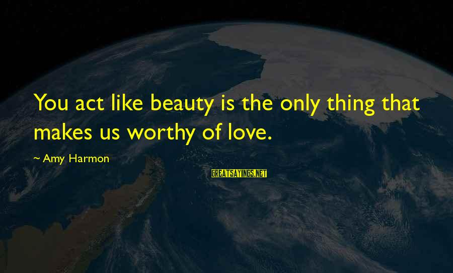Making Love Faces Sayings By Amy Harmon: You act like beauty is the only thing that makes us worthy of love.