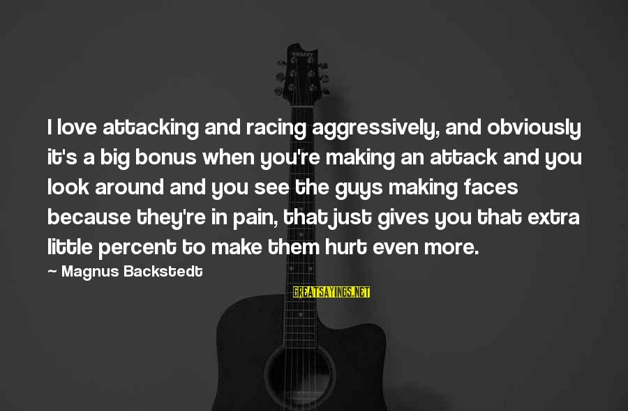 Making Love Faces Sayings By Magnus Backstedt: I love attacking and racing aggressively, and obviously it's a big bonus when you're making