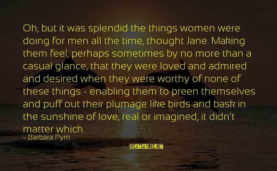 Making Time For Things That Matter Sayings By Barbara Pym: Oh, but it was splendid the things women were doing for men all the time,